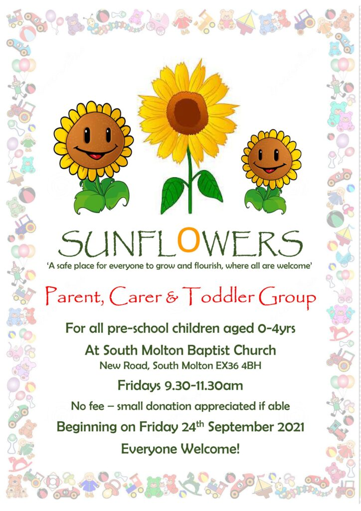 SUNFLOWERS    Parent, Carer & Toddler Group  For all pre-school children aged 0-4yrs  At South Molton Baptist Church New Road, South Molton EX36 4BH   Fridays 9.30-11.30am  No fee – small donation appreciated if able  Beginning on Friday 24th September 2021  Everyone Welcome